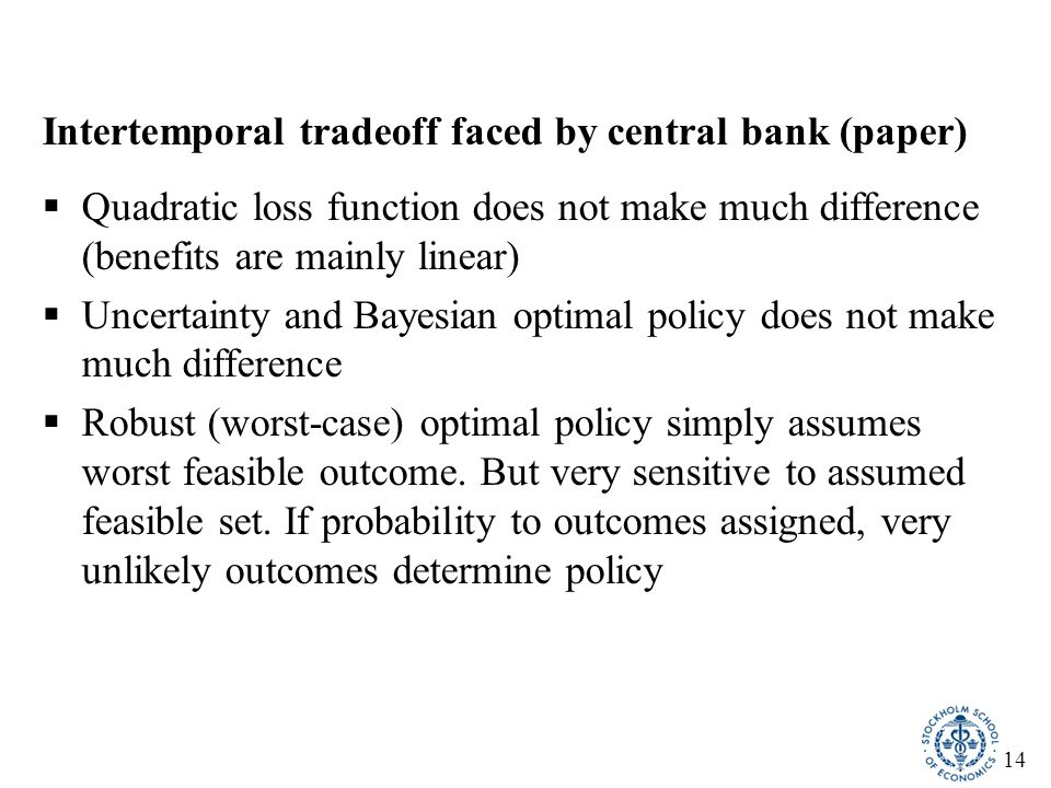 14 Intertemporal tradeoff faced by central bank (paper)  Quadratic loss function does not make much difference (benefits are mainly linear)  Uncerta
