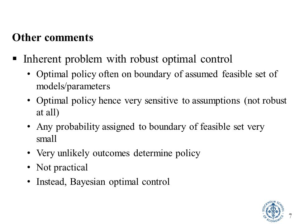 7 Other comments  Inherent problem with robust optimal control Optimal policy often on boundary of assumed feasible set of models/parameters Optimal policy hence very sensitive to assumptions (not robust at all) Any probability assigned to boundary of feasible set very small Very unlikely outcomes determine policy Not practical Instead, Bayesian optimal control