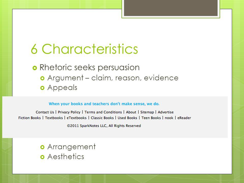 6 Characteristics  Rhetoric seeks persuasion  Argument – claim, reason, evidence  Appeals  Arrangement  Aesthetics