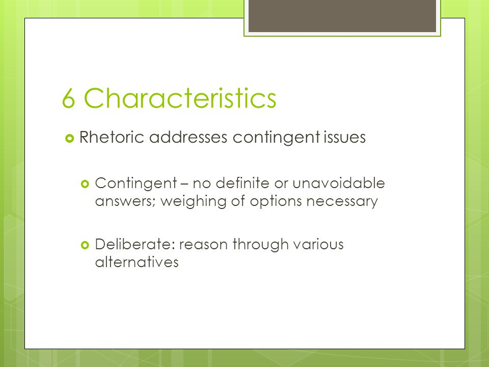 6 Characteristics  Rhetoric addresses contingent issues  Contingent – no definite or unavoidable answers; weighing of options necessary  Deliberate: reason through various alternatives