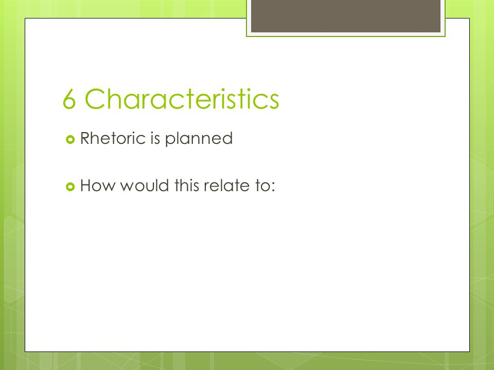 6 Characteristics  Rhetoric is planned  How would this relate to: