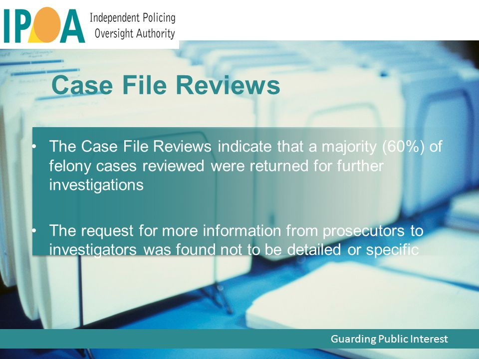 The Case File Reviews indicate that a majority (60%) of felony cases reviewed were returned for further investigations The request for more information from prosecutors to investigators was found not to be detailed or specific Guarding Public Interest Case File Reviews