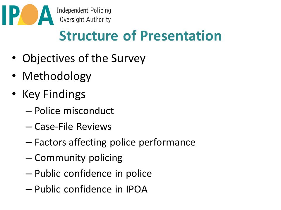 Structure of Presentation Objectives of the Survey Methodology Key Findings – Police misconduct – Case-File Reviews – Factors affecting police performance – Community policing – Public confidence in police – Public confidence in IPOA