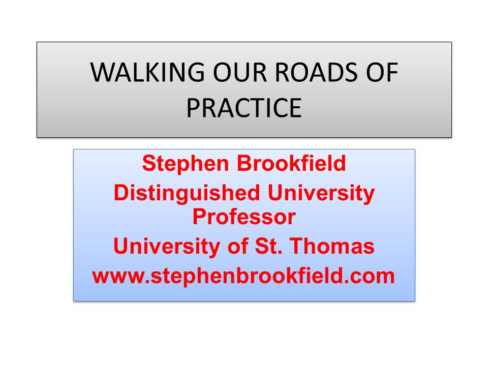 WALKING OUR ROADS OF PRACTICE Stephen Brookfield Distinguished University Professor University of St.
