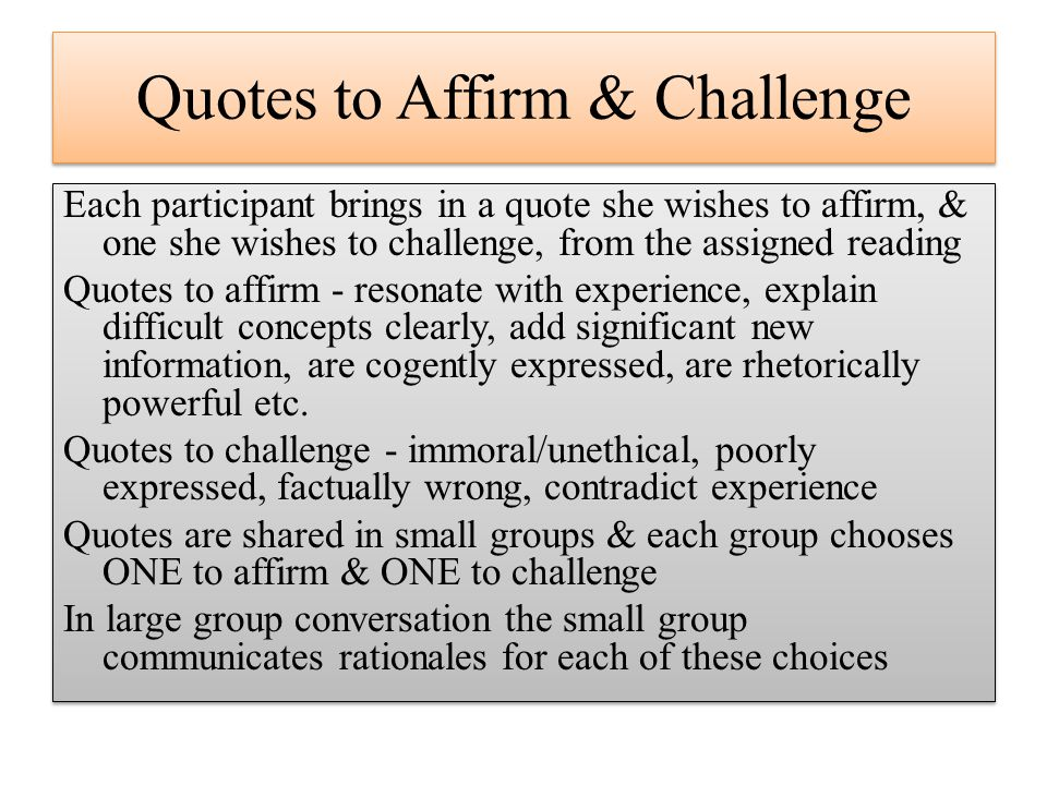 Quotes to Affirm & Challenge Each participant brings in a quote she wishes to affirm, & one she wishes to challenge, from the assigned reading Quotes to affirm - resonate with experience, explain difficult concepts clearly, add significant new information, are cogently expressed, are rhetorically powerful etc.