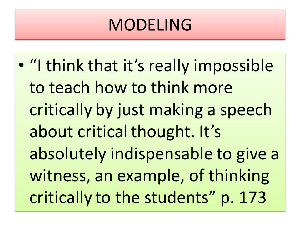 "MODELING ""I think that it's really impossible to teach how to think more critically by just making a speech about critical thought. It's absolutely in"