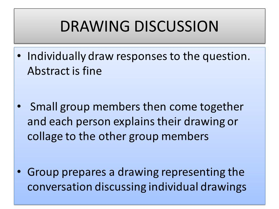 DRAWING DISCUSSION Individually draw responses to the question. Abstract is fine Small group members then come together and each person explains their