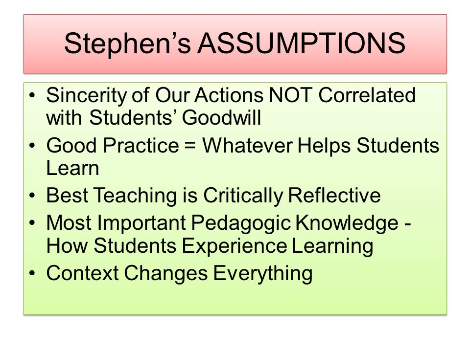 Stephen's ASSUMPTIONS Sincerity of Our Actions NOT Correlated with Students' Goodwill Good Practice = Whatever Helps Students Learn Best Teaching is Critically Reflective Most Important Pedagogic Knowledge - How Students Experience Learning Context Changes Everything Sincerity of Our Actions NOT Correlated with Students' Goodwill Good Practice = Whatever Helps Students Learn Best Teaching is Critically Reflective Most Important Pedagogic Knowledge - How Students Experience Learning Context Changes Everything