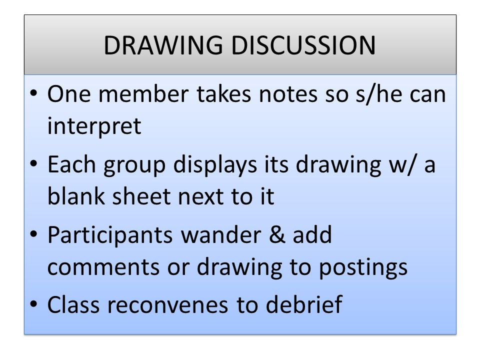 DRAWING DISCUSSION One member takes notes so s/he can interpret Each group displays its drawing w/ a blank sheet next to it Participants wander & add