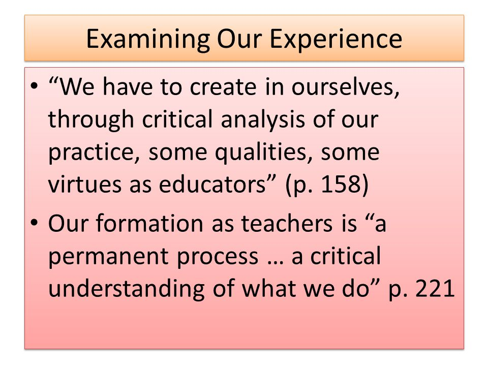 Examining Our Experience We have to create in ourselves, through critical analysis of our practice, some qualities, some virtues as educators (p.
