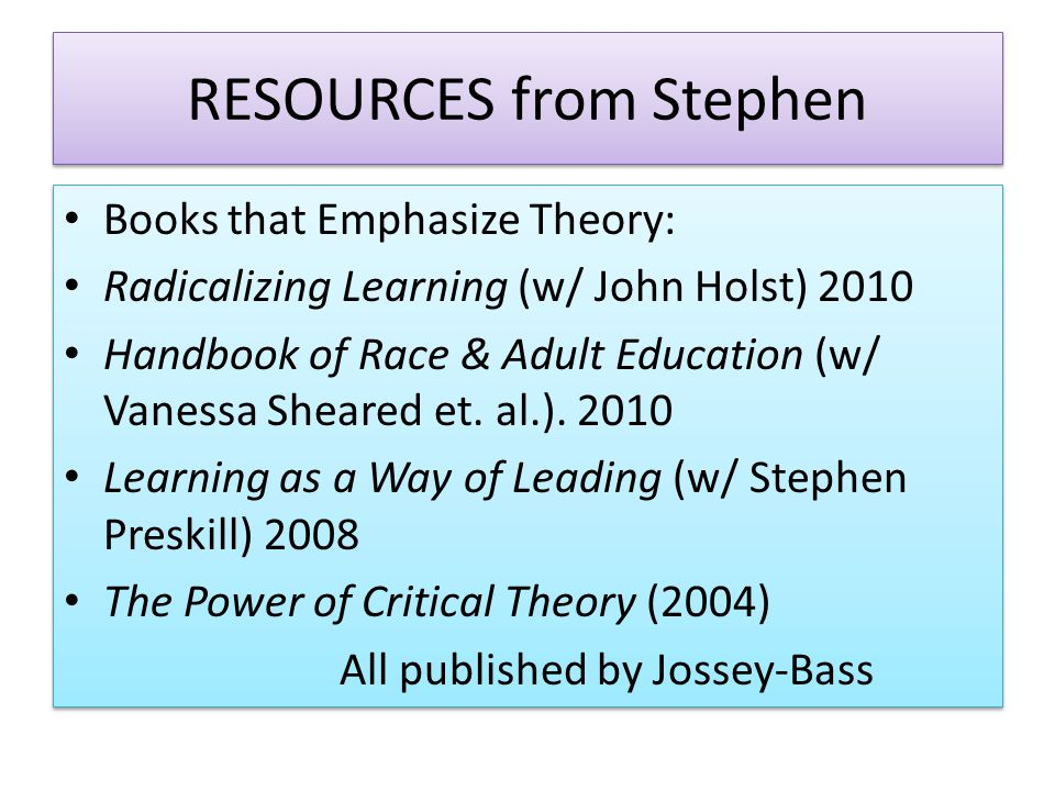 RESOURCES from Stephen Books that Emphasize Theory: Radicalizing Learning (w/ John Holst) 2010 Handbook of Race & Adult Education (w/ Vanessa Sheared