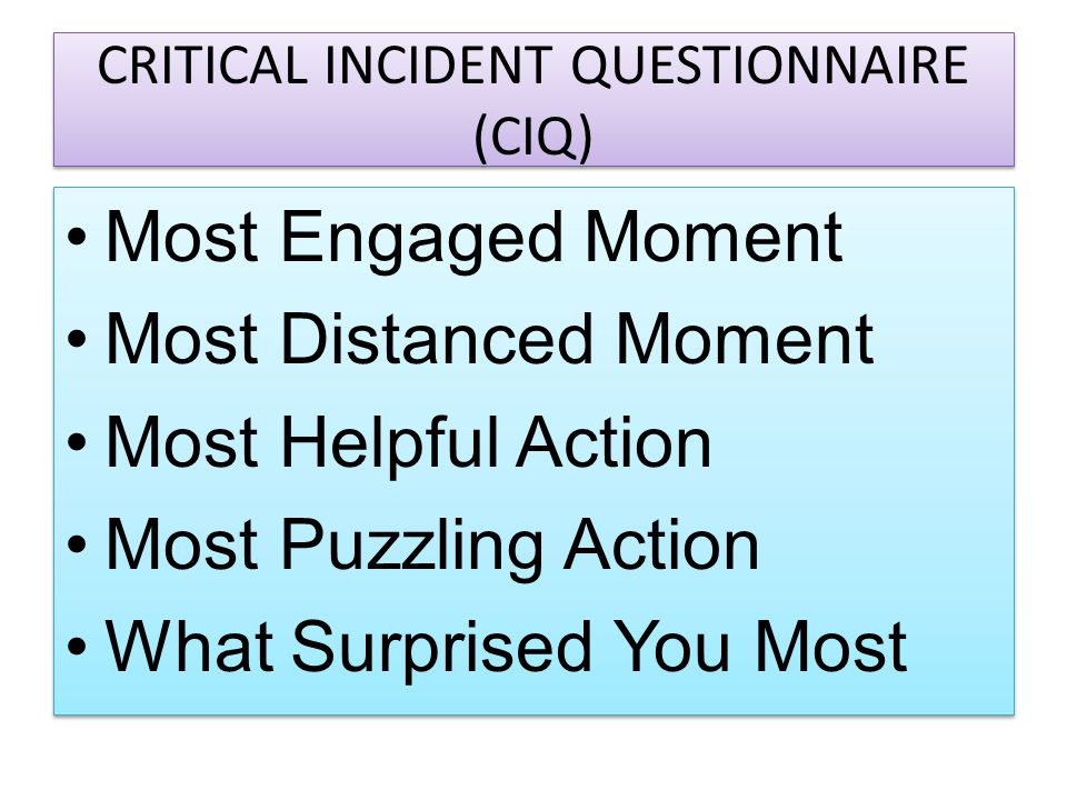 CRITICAL INCIDENT QUESTIONNAIRE (CIQ) Most Engaged Moment Most Distanced Moment Most Helpful Action Most Puzzling Action What Surprised You Most Most
