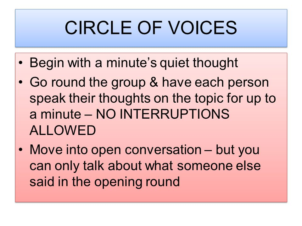 CIRCLE OF VOICES Begin with a minute's quiet thought Go round the group & have each person speak their thoughts on the topic for up to a minute – NO I