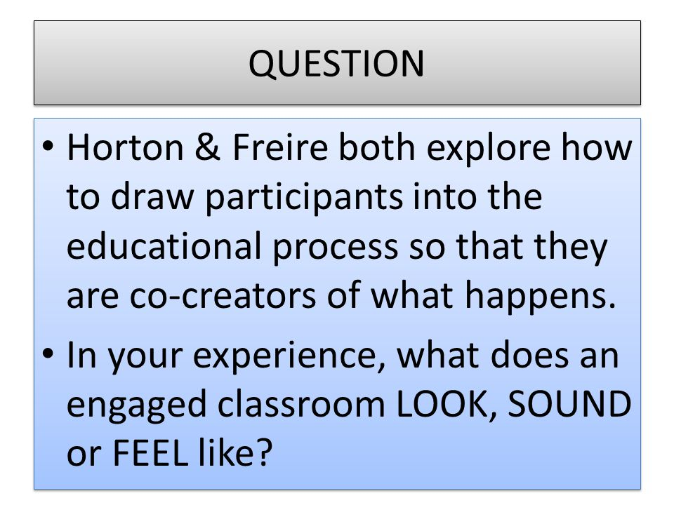 QUESTION Horton & Freire both explore how to draw participants into the educational process so that they are co-creators of what happens. In your expe