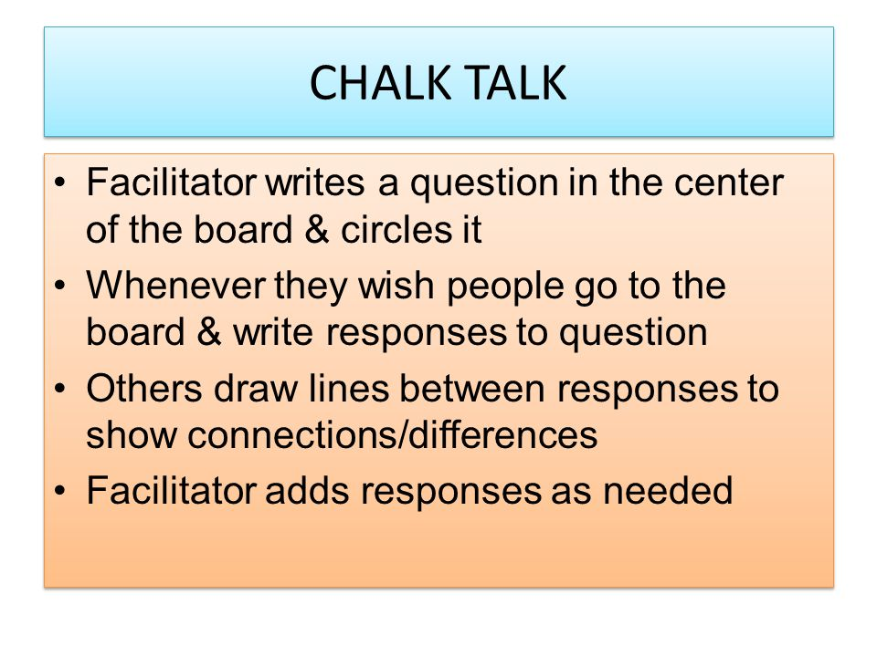 CHALK TALK Facilitator writes a question in the center of the board & circles it Whenever they wish people go to the board & write responses to questi