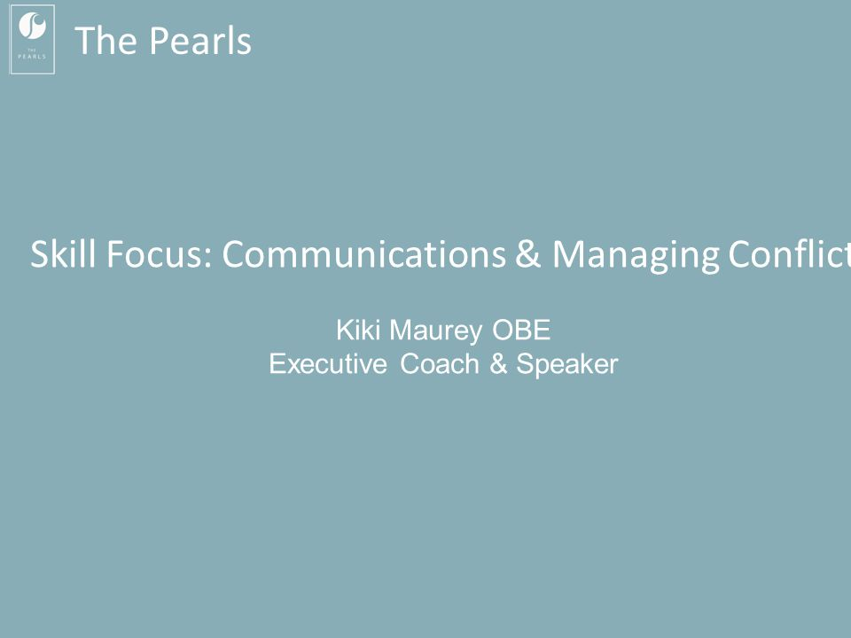 Kiki Maurey MBA OBE: 07760 270 392 kiki@kikimaurey.com Skill Focus: Communication & Managing Conflict The Pearls Skill Focus: Communications & Managin