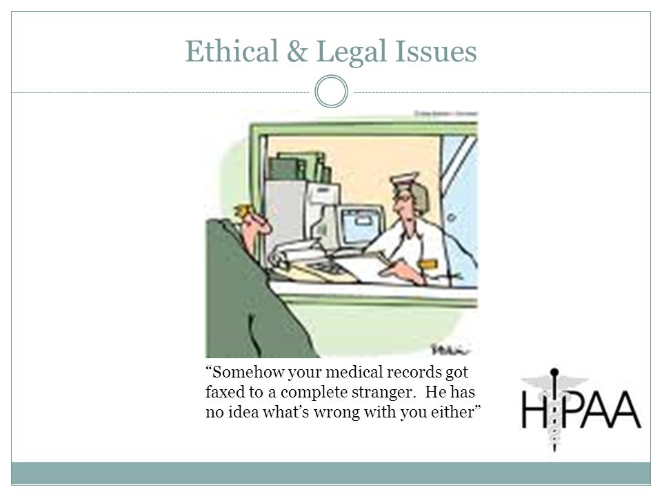 Ethical & Legal Issues Somehow your medical records got faxed to a complete stranger.
