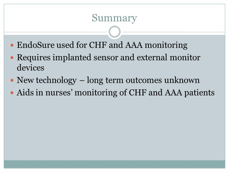 Summary EndoSure used for CHF and AAA monitoring Requires implanted sensor and external monitor devices New technology – long term outcomes unknown Aids in nurses' monitoring of CHF and AAA patients