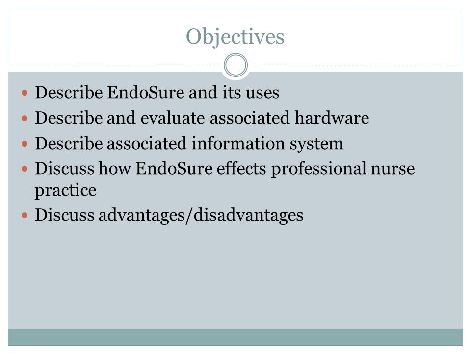 Objectives Describe EndoSure and its uses Describe and evaluate associated hardware Describe associated information system Discuss how EndoSure effects professional nurse practice Discuss advantages/disadvantages