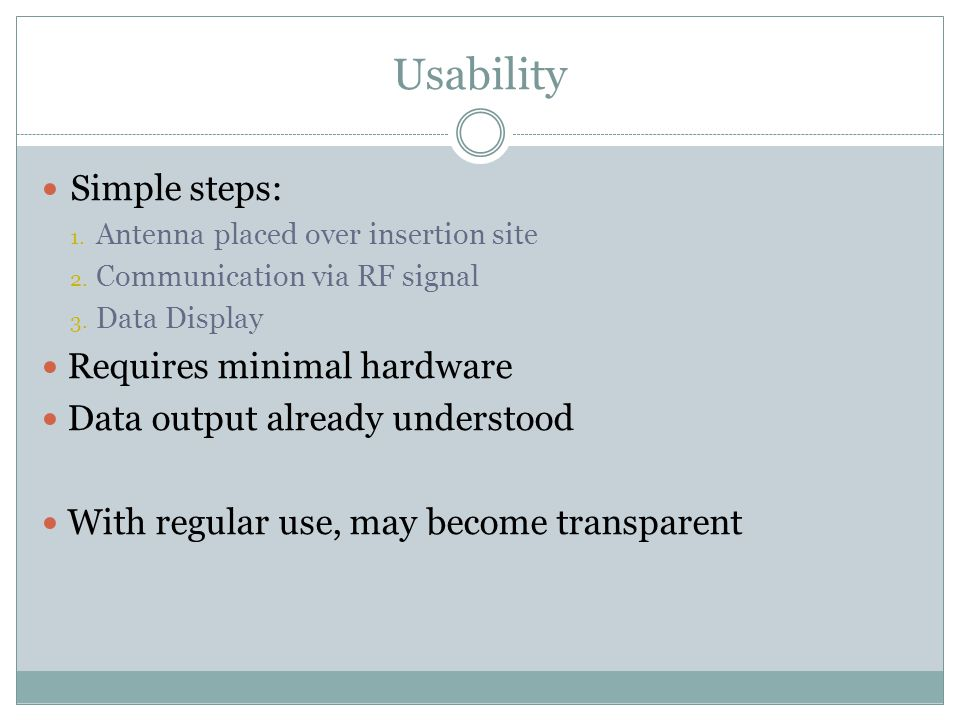 Usability Simple steps: 1. Antenna placed over insertion site 2.