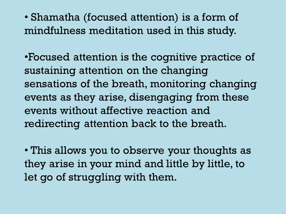 Shamatha (focused attention) is a form of mindfulness meditation used in this study. Focused attention is the cognitive practice of sustaining attenti