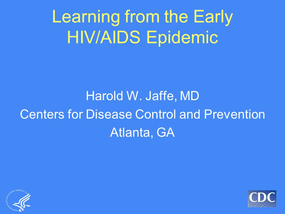 Learning from the Early HIV/AIDS Epidemic Harold W. Jaffe, MD Centers for Disease Control and Prevention Atlanta, GA