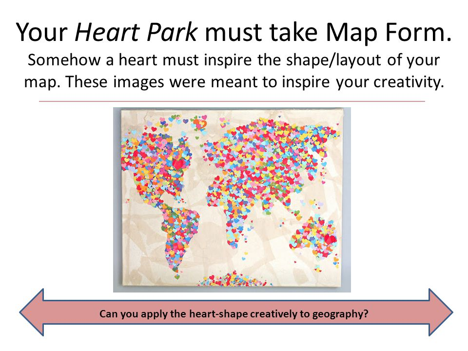 Your Heart Park must take Map Form. Somehow a heart must inspire the shape/layout of your map. These images were meant to inspire your creativity. Can