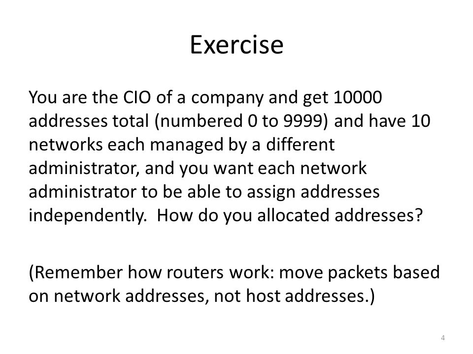 Exercise You are the CIO of a company and get 10000 addresses total (numbered 0 to 9999) and have 10 networks each managed by a different administrator, and you want each network administrator to be able to assign addresses independently.