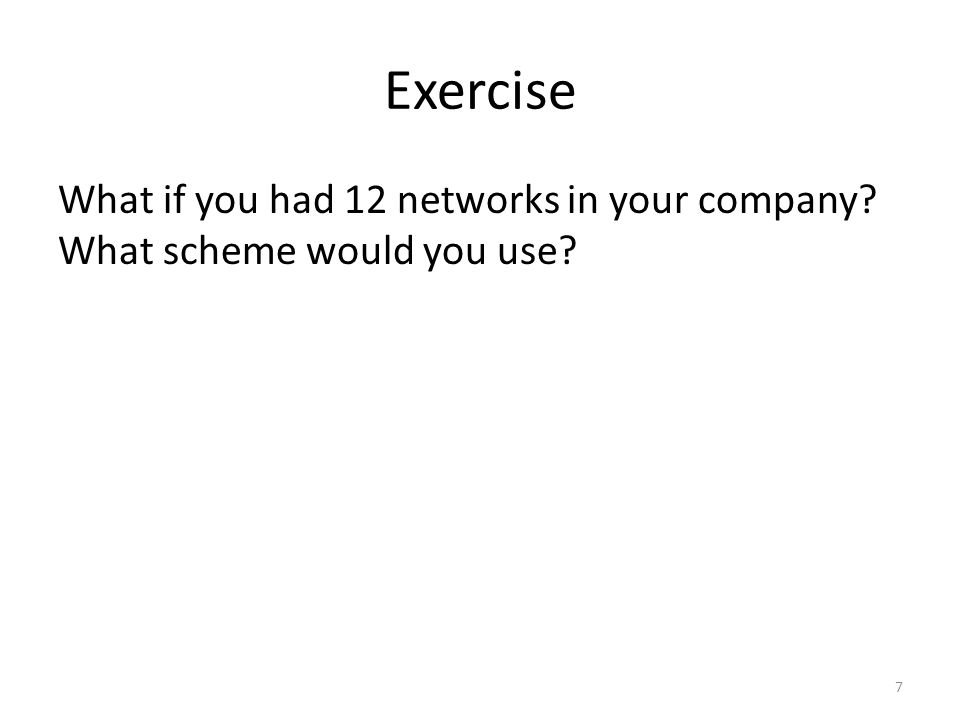 Exercise What if you had 12 networks in your company What scheme would you use 7