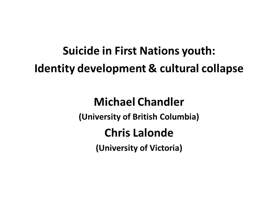 Suicide in First Nations youth: Identity development & cultural collapse Michael Chandler (University of British Columbia) Chris Lalonde (University of Victoria)