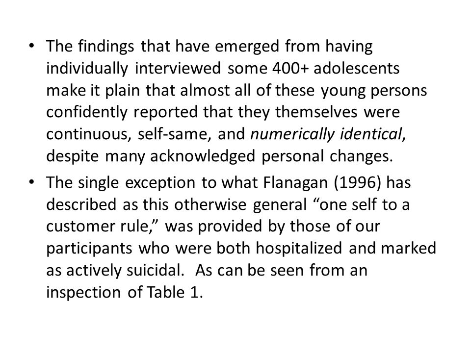 The findings that have emerged from having individually interviewed some 400+ adolescents make it plain that almost all of these young persons confidently reported that they themselves were continuous, self-same, and numerically identical, despite many acknowledged personal changes.