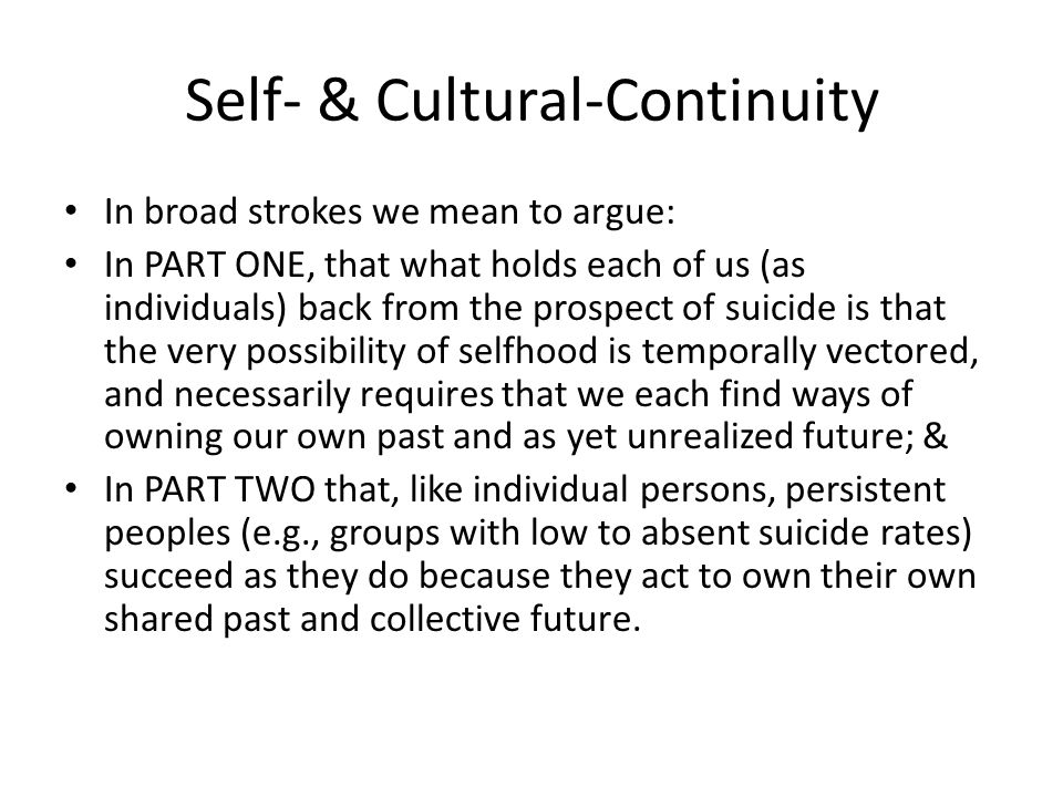 Self- & Cultural-Continuity In broad strokes we mean to argue: In PART ONE, that what holds each of us (as individuals) back from the prospect of suicide is that the very possibility of selfhood is temporally vectored, and necessarily requires that we each find ways of owning our own past and as yet unrealized future; & In PART TWO that, like individual persons, persistent peoples (e.g., groups with low to absent suicide rates) succeed as they do because they act to own their own shared past and collective future.