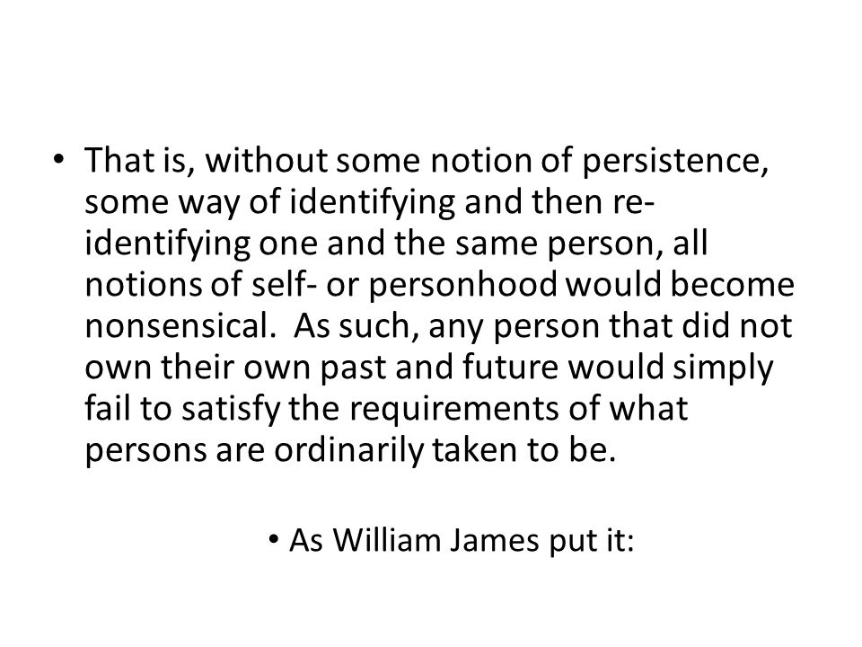 That is, without some notion of persistence, some way of identifying and then re- identifying one and the same person, all notions of self- or personhood would become nonsensical.