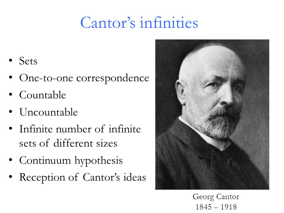 Georg Cantor 1845 – 1918 Sets One-to-one correspondence Countable Uncountable Infinite number of infinite sets of different sizes Continuum hypothesis