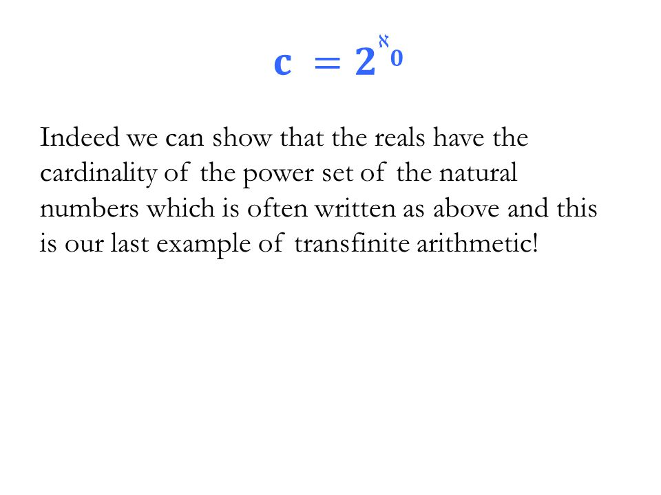 Indeed we can show that the reals have the cardinality of the power set of the natural numbers which is often written as above and this is our last example of transfinite arithmetic!