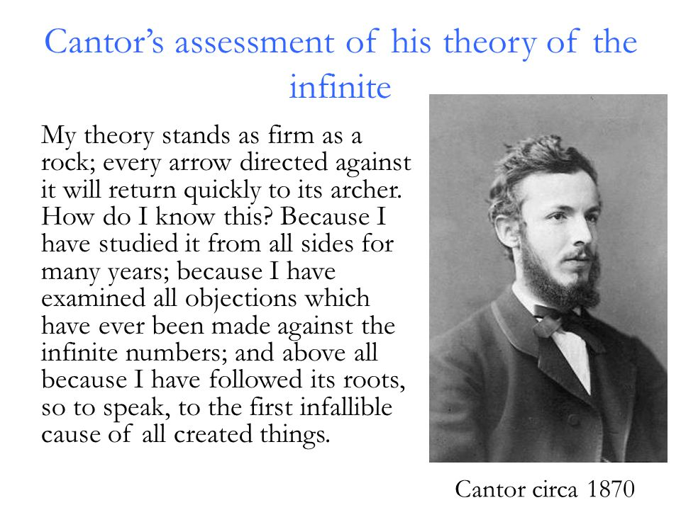 Cantor's assessment of his theory of the infinite My theory stands as firm as a rock; every arrow directed against it will return quickly to its archer.