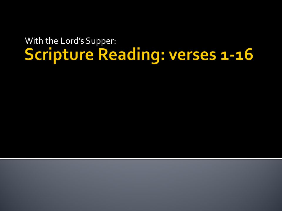 Scripture Reading: verses 1-16 With the Lord's Supper: