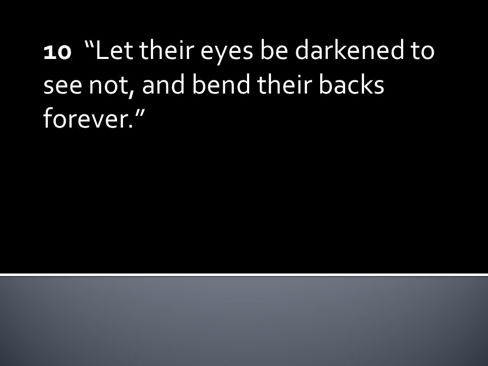 """10 """"Let their eyes be darkened to see not, and bend their backs forever."""""""