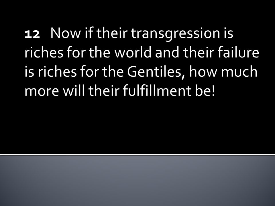 12 Now if their transgression is riches for the world and their failure is riches for the Gentiles, how much more will their fulfillment be!