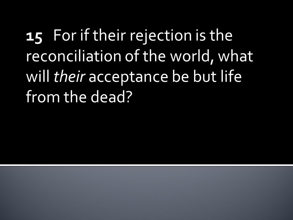 15 For if their rejection is the reconciliation of the world, what will their acceptance be but life from the dead?