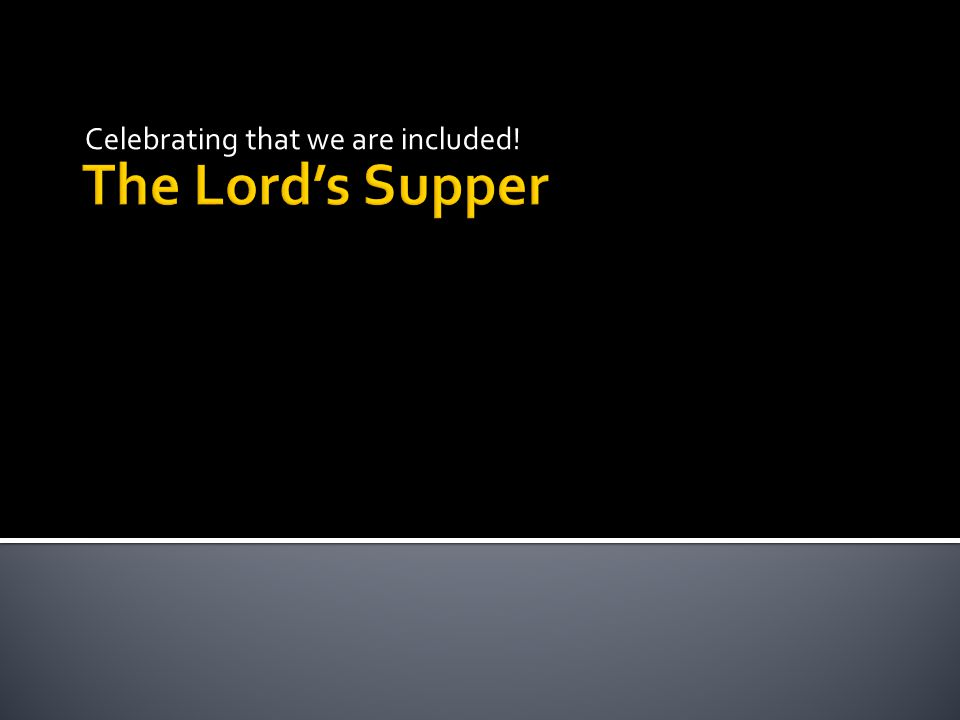 The Lord's Supper Celebrating that we are included!