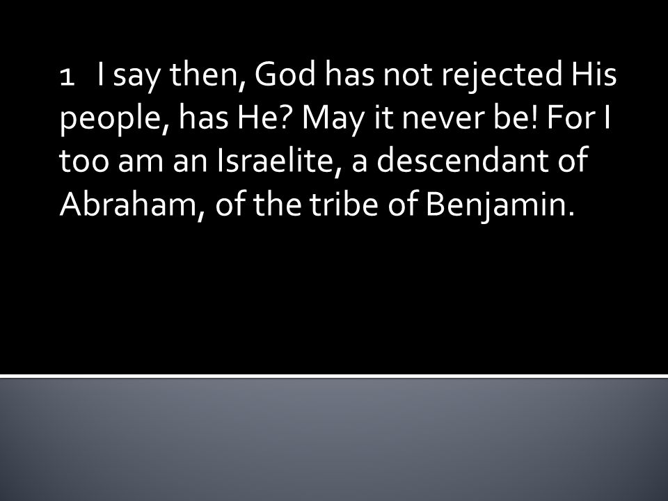 1 I say then, God has not rejected His people, has He? May it never be! For I too am an Israelite, a descendant of Abraham, of the tribe of Benjamin.