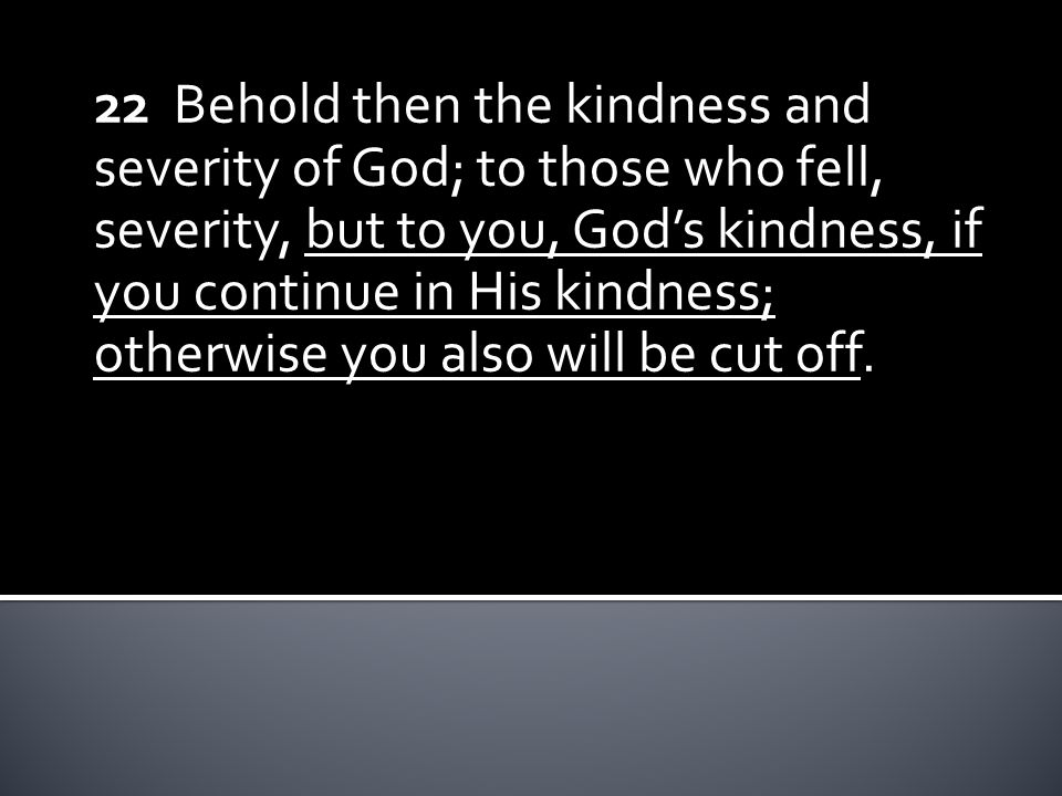 22 Behold then the kindness and severity of God; to those who fell, severity, but to you, God's kindness, if you continue in His kindness; otherwise you also will be cut off.