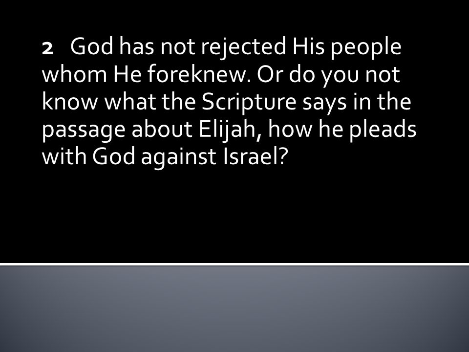 2 God has not rejected His people whom He foreknew. Or do you not know what the Scripture says in the passage about Elijah, how he pleads with God aga