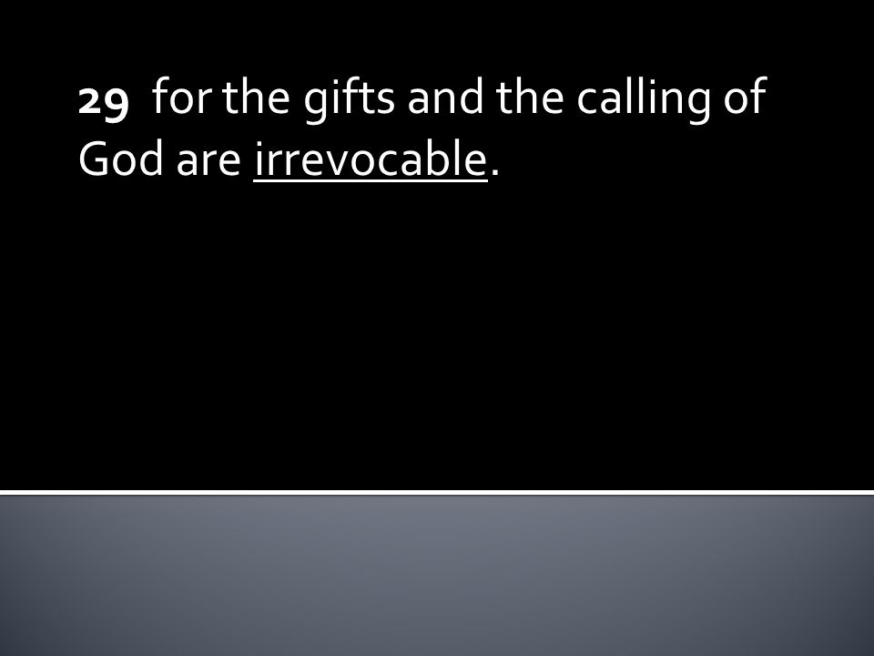 29 for the gifts and the calling of God are irrevocable.