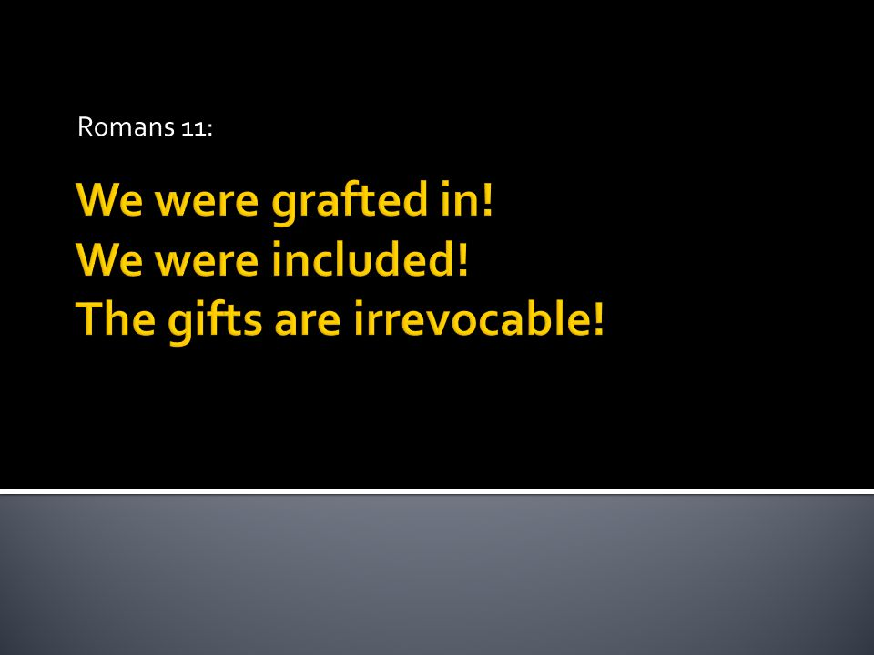 We were grafted in! We were included! The gifts are irrevocable! Romans 11: