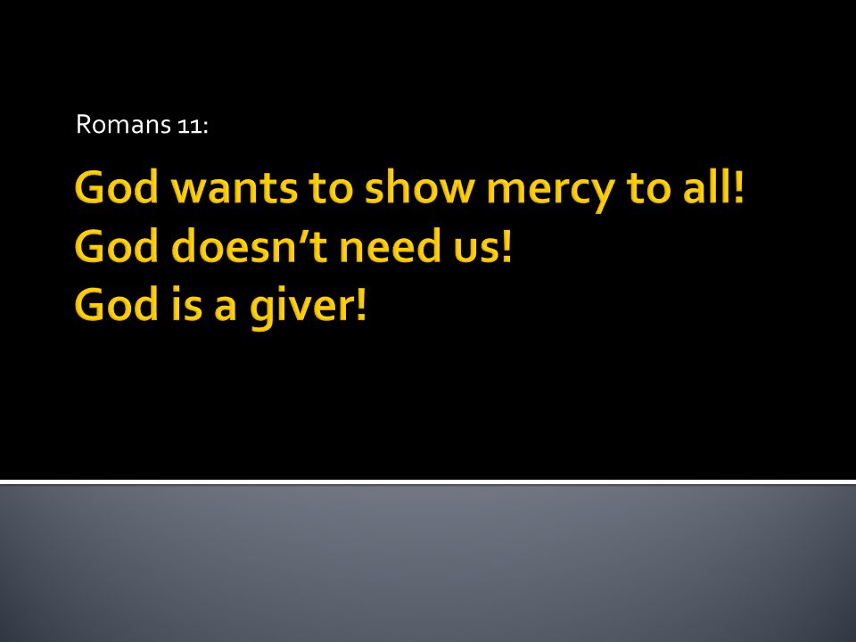 God wants to show mercy to all! God doesn't need us! God is a giver! Romans 11: