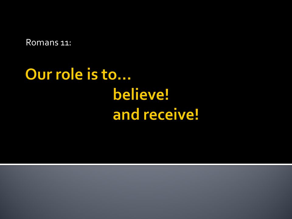 Our role is to… believe! and receive! Romans 11: