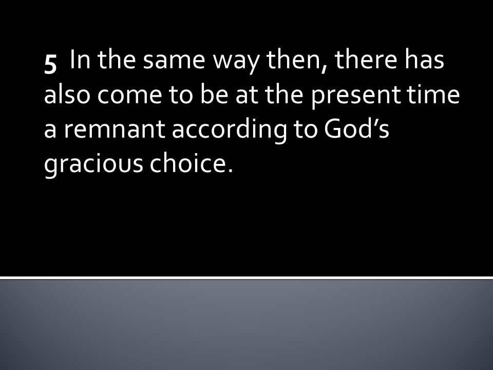 5 In the same way then, there has also come to be at the present time a remnant according to God's gracious choice.