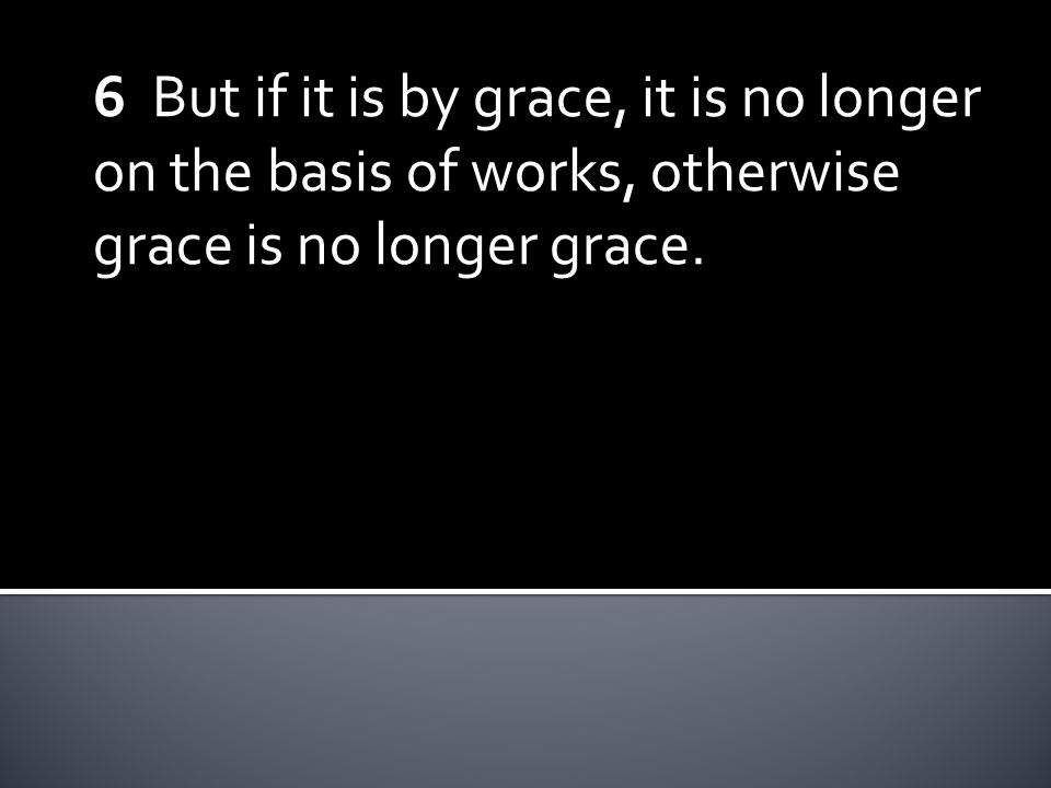 6 But if it is by grace, it is no longer on the basis of works, otherwise grace is no longer grace.